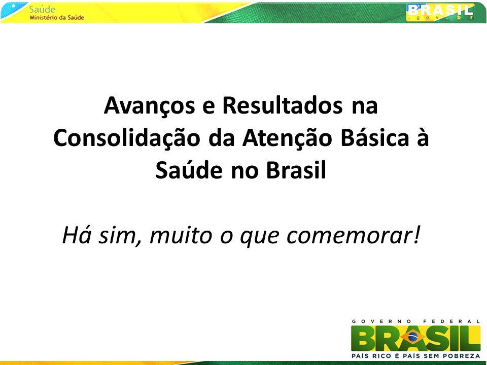 Avanços e Resultados na Consolidação da Atenção Básica à Saúde no Brasil Há sim, muito o que comemorar!