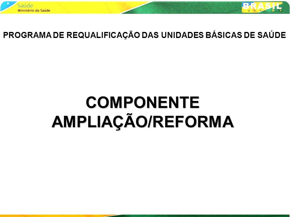 COMPONENTE AMPLIAÇÃO/REFORMA PROGRAMA DE REQUALIFICAÇÃO DAS UNIDADES BÁSICAS DE SAÚDE