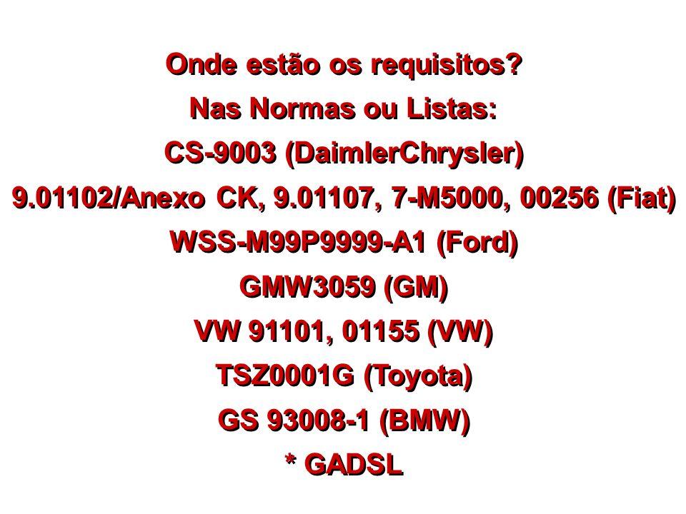 Onde estão os requisitos? Nas Normas ou Listas: CS-9003 (DaimlerChrysler) 9.01102/Anexo CK, 9.01107, 7-M5000, 00256 (Fiat) WSS-M99P9999-A1 (Ford) GMW3