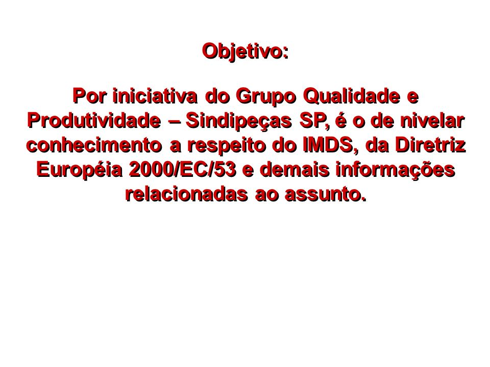 Objetivo: Por iniciativa do Grupo Qualidade e Produtividade – Sindipeças SP, é o de nivelar conhecimento a respeito do IMDS, da Diretriz Européia 2000