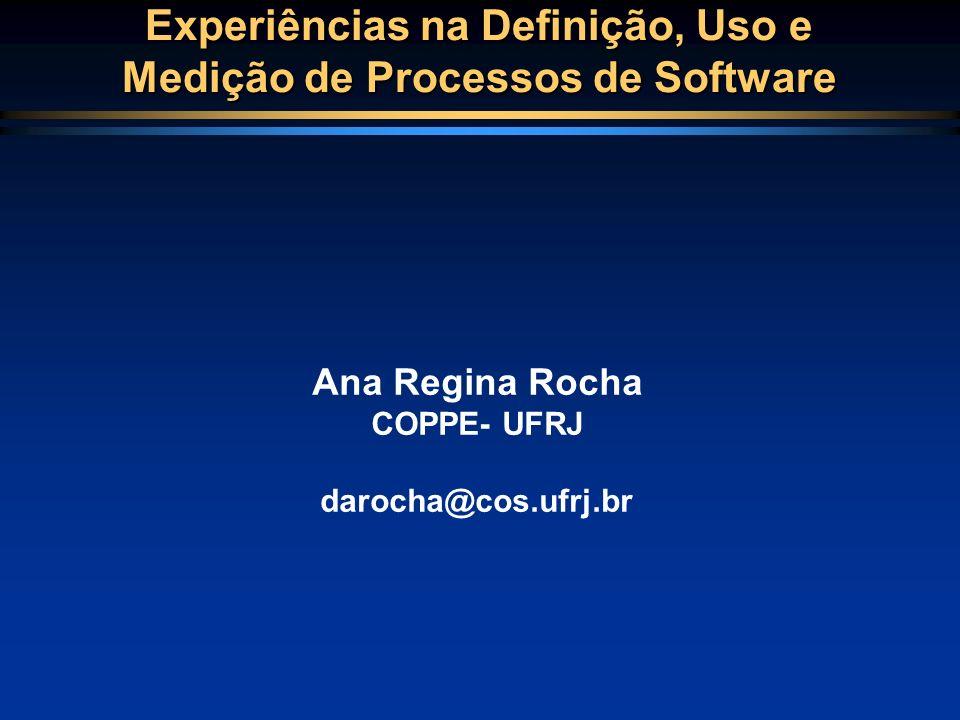 Experiências na Definição, Uso e Medição de Processos de Software Ana Regina Rocha COPPE- UFRJ darocha@cos.ufrj.br