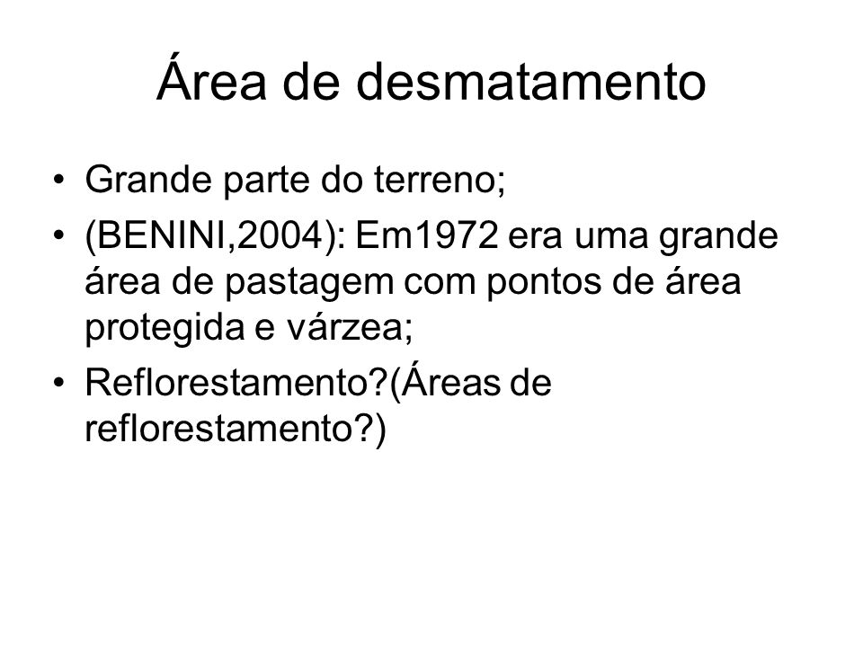 Área de desmatamento Grande parte do terreno; (BENINI,2004): Em1972 era uma grande área de pastagem com pontos de área protegida e várzea; Reflorestam