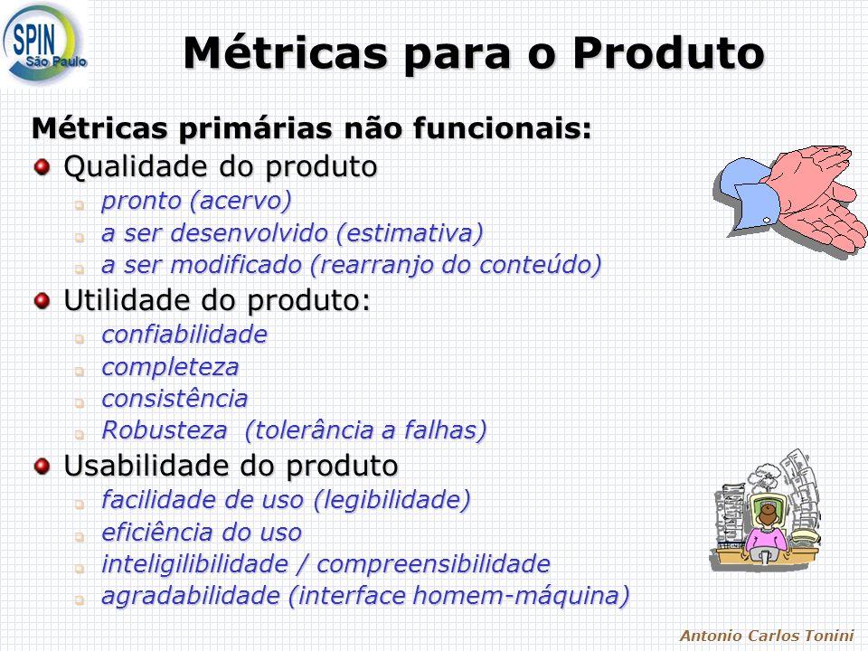 Antonio Carlos Tonini Métricas para o Produto Métricas primárias não funcionais: Qualidade do produto pronto (acervo) pronto (acervo) a ser desenvolvido (estimativa) a ser desenvolvido (estimativa) a ser modificado (rearranjo do conteúdo) a ser modificado (rearranjo do conteúdo) Utilidade do produto: confiabilidade confiabilidade completeza completeza consistência consistência Robusteza (tolerância a falhas) Robusteza (tolerância a falhas) Usabilidade do produto facilidade de uso (legibilidade) facilidade de uso (legibilidade) eficiência do uso eficiência do uso inteligilibilidade / compreensibilidade inteligilibilidade / compreensibilidade agradabilidade (interface homem-máquina) agradabilidade (interface homem-máquina)