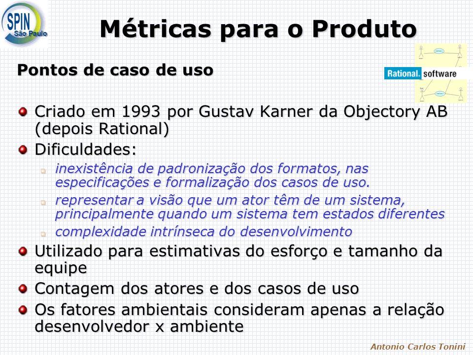 Antonio Carlos Tonini Métricas para o Produto Pontos de caso de uso Criado em 1993 por Gustav Karner da Objectory AB (depois Rational) Dificuldades: inexistência de padronização dos formatos, nas especificações e formalização dos casos de uso.
