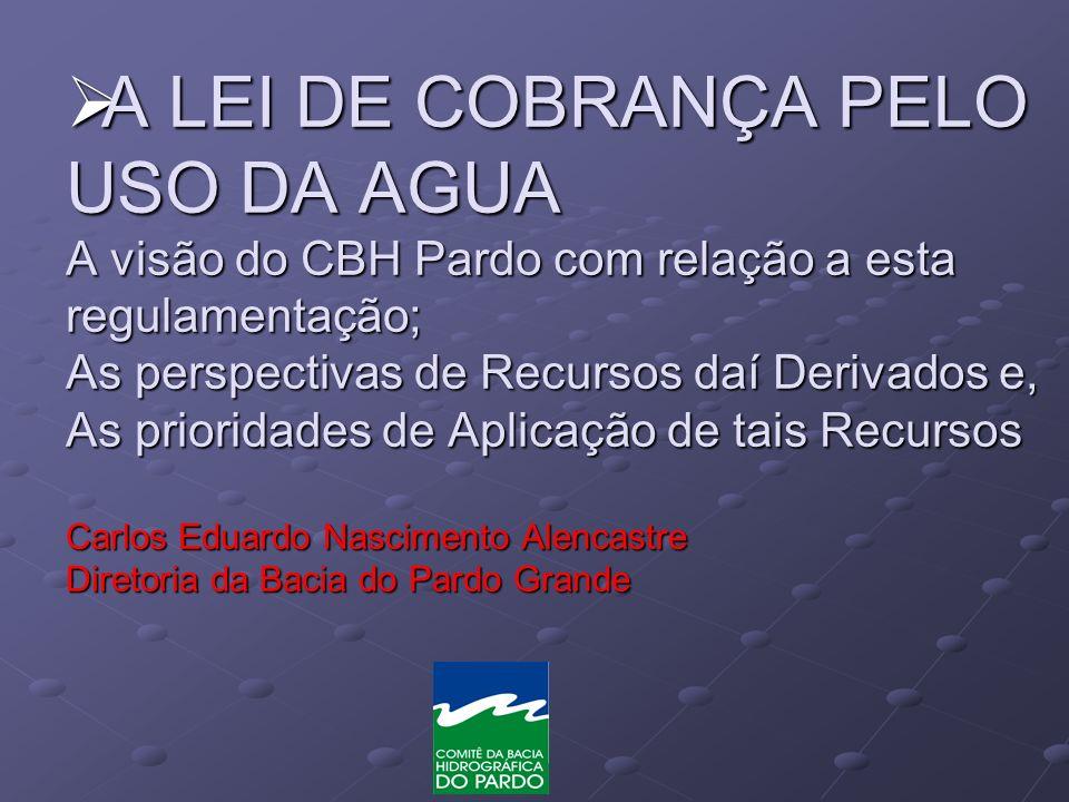 A LEI DE COBRANÇA PELO USO DA AGUA A visão do CBH Pardo com relação a esta regulamentação; As perspectivas de Recursos daí Derivados e, As prioridades