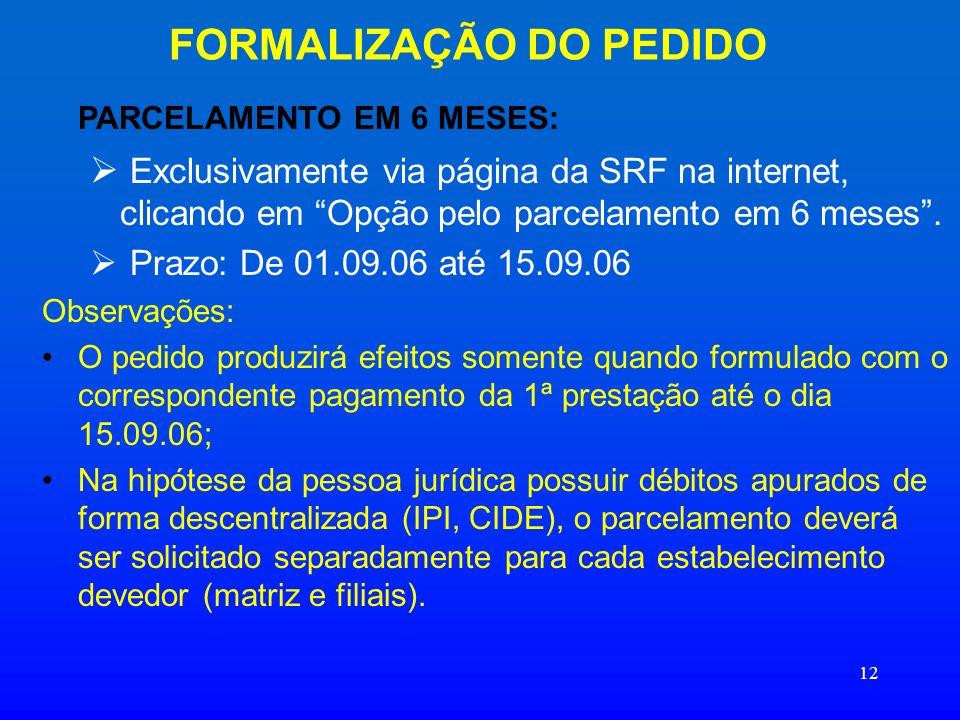 12 FORMALIZAÇÃO DO PEDIDO PARCELAMENTO EM 6 MESES: Exclusivamente via página da SRF na internet, clicando em Opção pelo parcelamento em 6 meses. Prazo