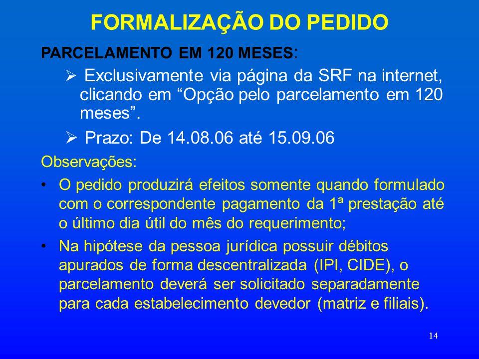 14 FORMALIZAÇÃO DO PEDIDO PARCELAMENTO EM 120 MESES : Exclusivamente via página da SRF na internet, clicando em Opção pelo parcelamento em 120 meses.