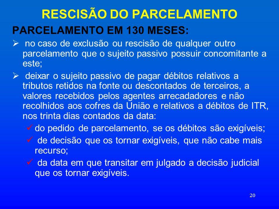 20 RESCISÃO DO PARCELAMENTO PARCELAMENTO EM 130 MESES: no caso de exclusão ou rescisão de qualquer outro parcelamento que o sujeito passivo possuir co
