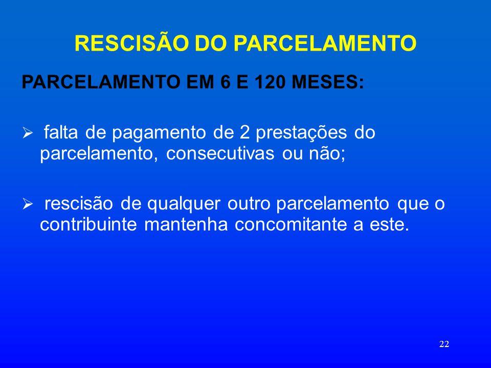 22 RESCISÃO DO PARCELAMENTO PARCELAMENTO EM 6 E 120 MESES: falta de pagamento de 2 prestações do parcelamento, consecutivas ou não; rescisão de qualqu