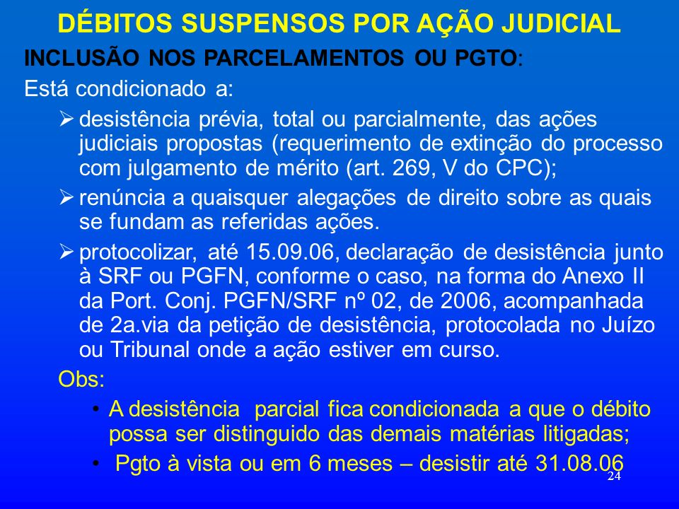 24 DÉBITOS SUSPENSOS POR AÇÃO JUDICIAL INCLUSÃO NOS PARCELAMENTOS OU PGTO : Está condicionado a: desistência prévia, total ou parcialmente, das ações