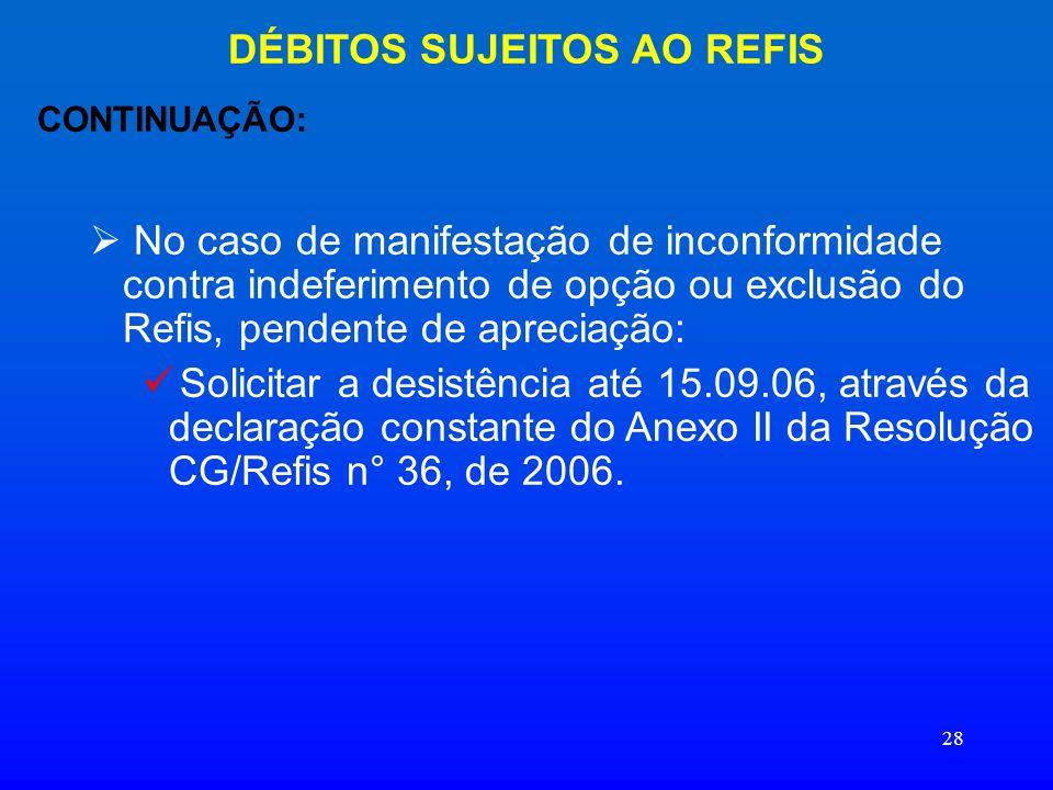 28 DÉBITOS SUJEITOS AO REFIS CONTINUAÇÃO: No caso de manifestação de inconformidade contra indeferimento de opção ou exclusão do Refis, pendente de ap