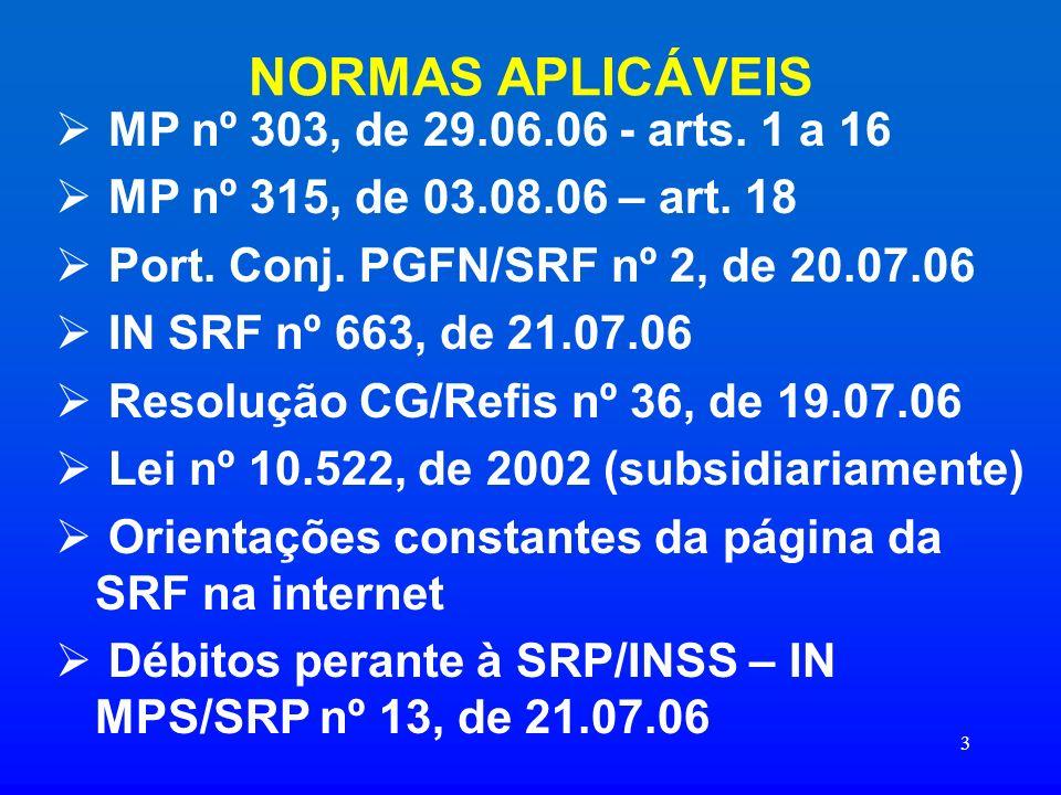 3 NORMAS APLICÁVEIS MP nº 303, de 29.06.06 - arts. 1 a 16 MP nº 315, de 03.08.06 – art. 18 Port. Conj. PGFN/SRF nº 2, de 20.07.06 IN SRF nº 663, de 21