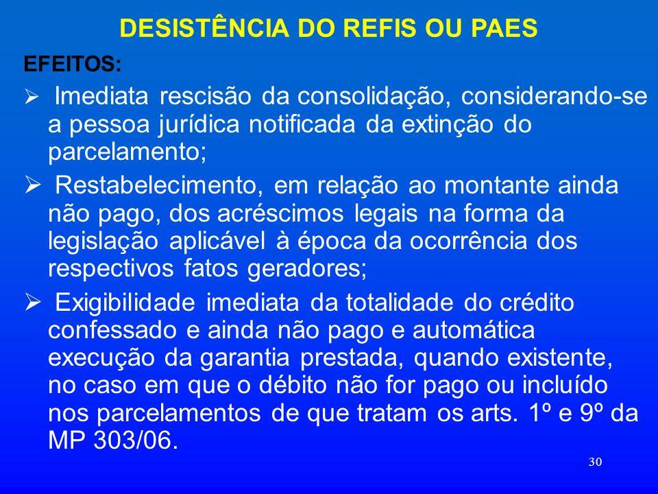 30 DESISTÊNCIA DO REFIS OU PAES EFEITOS: Imediata rescisão da consolidação, considerando-se a pessoa jurídica notificada da extinção do parcelamento;