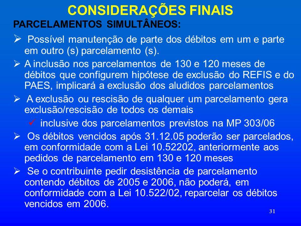 31 CONSIDERAÇÕES FINAIS PARCELAMENTOS SIMULTÂNEOS: Possível manutenção de parte dos débitos em um e parte em outro (s) parcelamento (s). A inclusão no