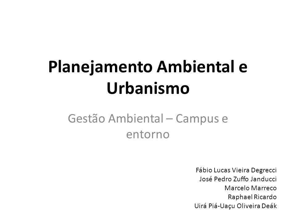 Planejamento Ambiental e Urbanismo Gestão Ambiental – Campus e entorno Fábio Lucas Vieira Degrecci José Pedro Zuffo Janducci Marcelo Marreco Raphael R
