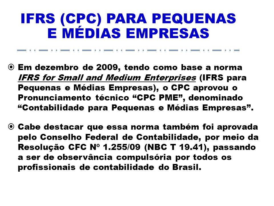IFRS (CPC) PARA PEQUENAS E MÉDIAS EMPRESAS Em dezembro de 2009, tendo como base a norma IFRS for Small and Medium Enterprises (IFRS para Pequenas e Médias Empresas), o CPC aprovou o Pronunciamento técnico CPC PME, denominado Contabilidade para Pequenas e Médias Empresas.