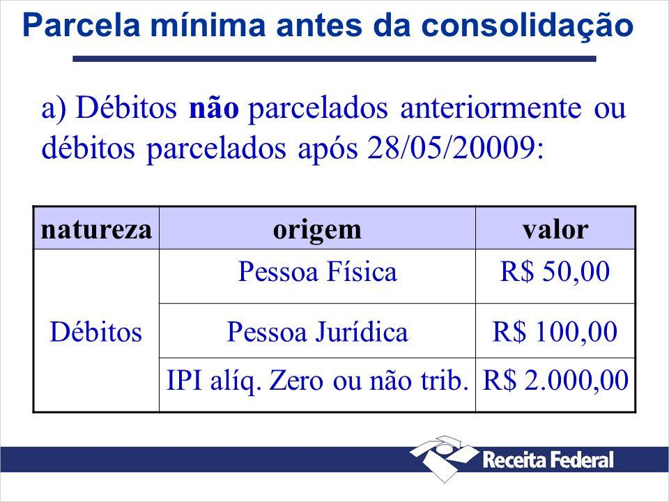 Parcela mínima antes da consolidação naturezaorigemvalor Débitos Pessoa FísicaR$ 50,00 Pessoa JurídicaR$ 100,00 IPI alíq. Zero ou não trib.R$ 2.000,00