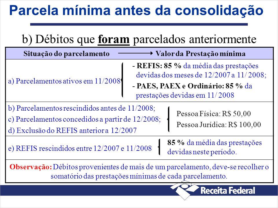 Parcela mínima antes da consolidação Situação do parcelamento Valor da Prestação mínima a) Parcelamentos ativos em 11/2008 - REFIS: 85 % da média das