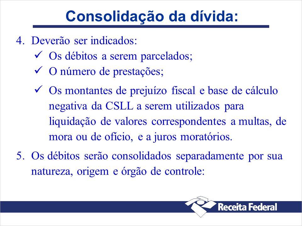 Consolidação da dívida: 4. 4.Deverão ser indicados: Os débitos a serem parcelados; O número de prestações; Os montantes de prejuízo fiscal e base de c