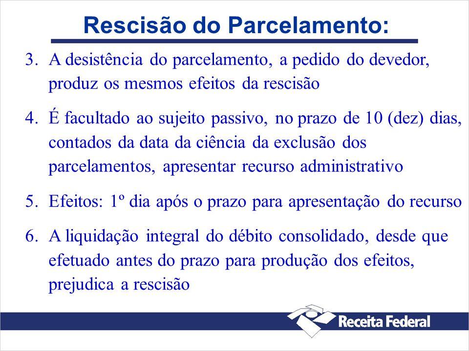 Rescisão do Parcelamento: 3. 3.A desistência do parcelamento, a pedido do devedor, produz os mesmos efeitos da rescisão 4. 4.É facultado ao sujeito pa