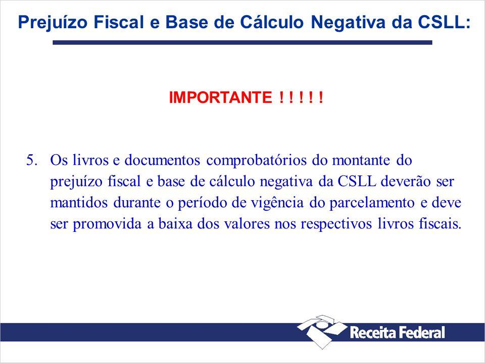 Prejuízo Fiscal e Base de Cálculo Negativa da CSLL: IMPORTANTE ! ! ! ! ! 5. 5.Os livros e documentos comprobatórios do montante do prejuízo fiscal e b