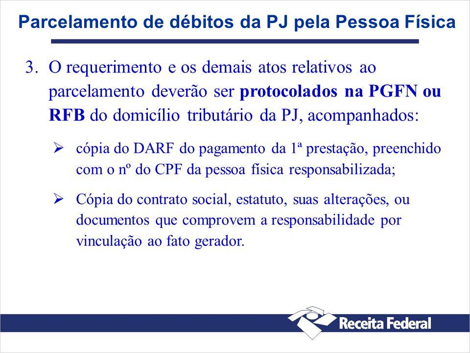 Parcelamento de débitos da PJ pela Pessoa Física 3. 3.O requerimento e os demais atos relativos ao parcelamento deverão ser protocolados na PGFN ou RF