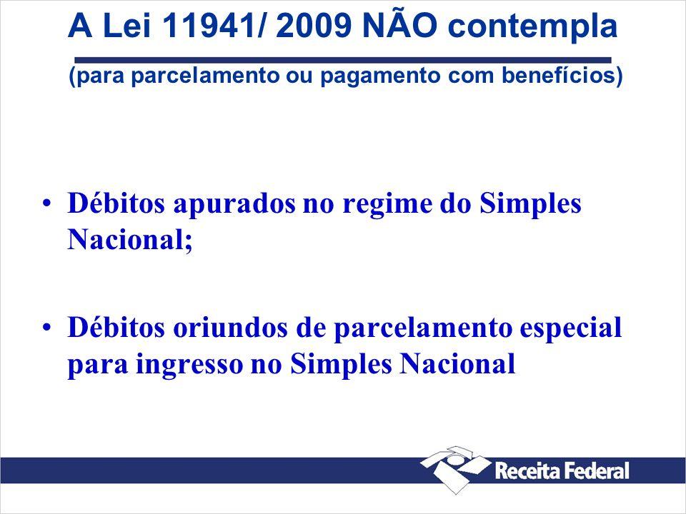 A Lei 11941/ 2009 NÃO contempla (para parcelamento ou pagamento com benefícios) Débitos apurados no regime do Simples Nacional; Débitos oriundos de pa