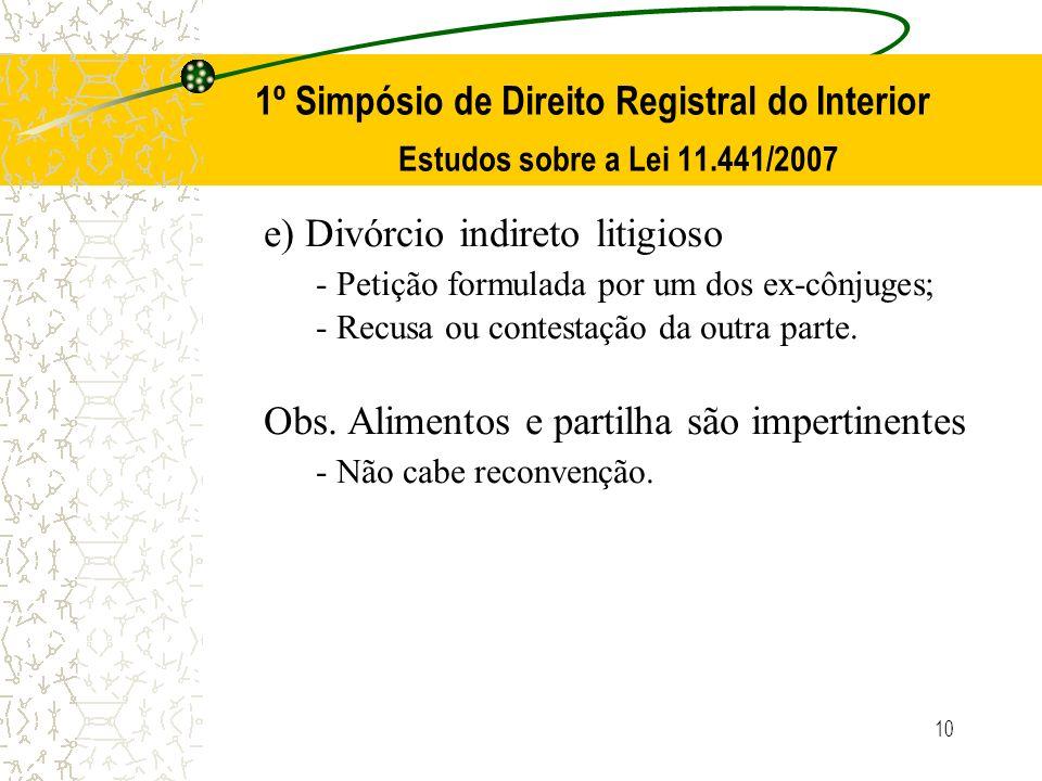 10 1º Simpósio de Direito Registral do Interior Estudos sobre a Lei 11.441/2007 e) Divórcio indireto litigioso - Petição formulada por um dos ex-cônju