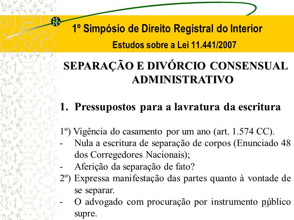 14 1º Simpósio de Direito Registral do Interior Estudos sobre a Lei 11.441/2007 SEPARAÇÃO E DIVÓRCIO CONSENSUAL ADMINISTRATIVO 1.Pressupostos para a l