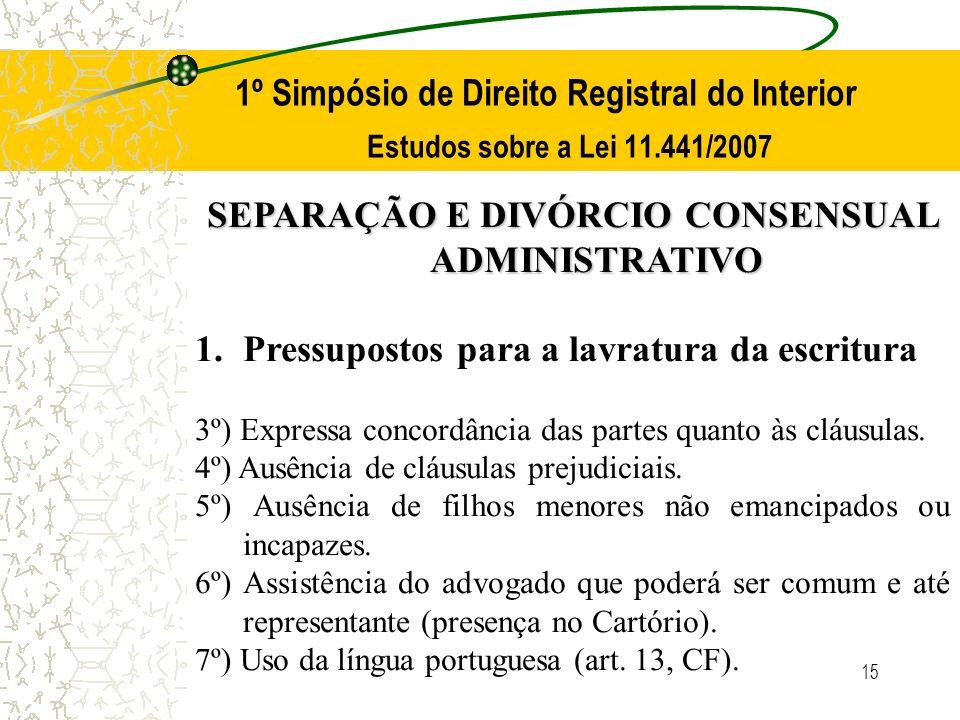 15 1º Simpósio de Direito Registral do Interior Estudos sobre a Lei 11.441/2007 SEPARAÇÃO E DIVÓRCIO CONSENSUAL ADMINISTRATIVO 1.Pressupostos para a l