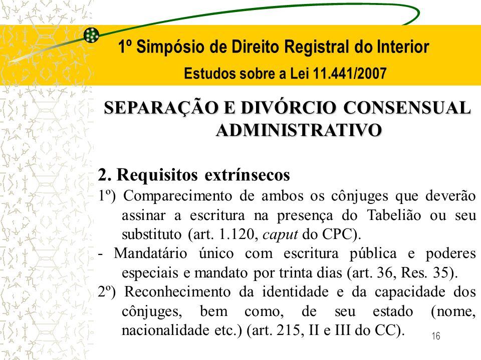 16 1º Simpósio de Direito Registral do Interior Estudos sobre a Lei 11.441/2007 SEPARAÇÃO E DIVÓRCIO CONSENSUAL ADMINISTRATIVO 2. Requisitos extrínsec