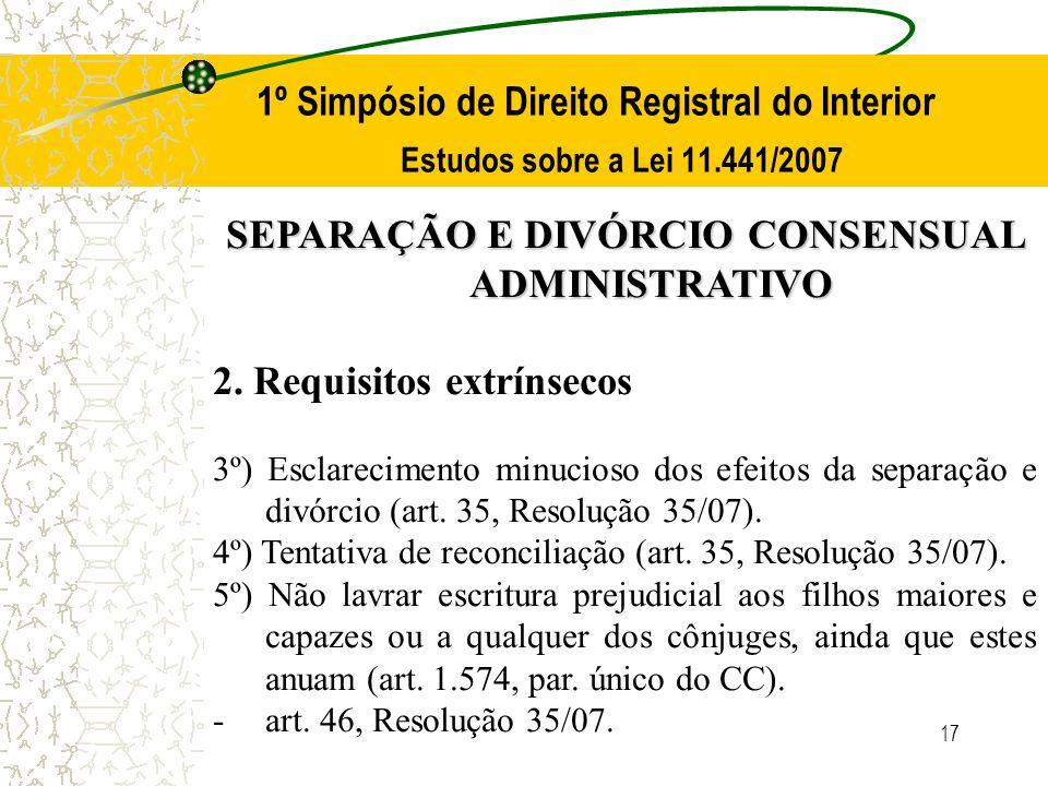 17 1º Simpósio de Direito Registral do Interior Estudos sobre a Lei 11.441/2007 SEPARAÇÃO E DIVÓRCIO CONSENSUAL ADMINISTRATIVO 2. Requisitos extrínsec