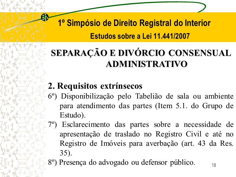 18 1º Simpósio de Direito Registral do Interior Estudos sobre a Lei 11.441/2007 SEPARAÇÃO E DIVÓRCIO CONSENSUAL ADMINISTRATIVO 2. Requisitos extrínsec