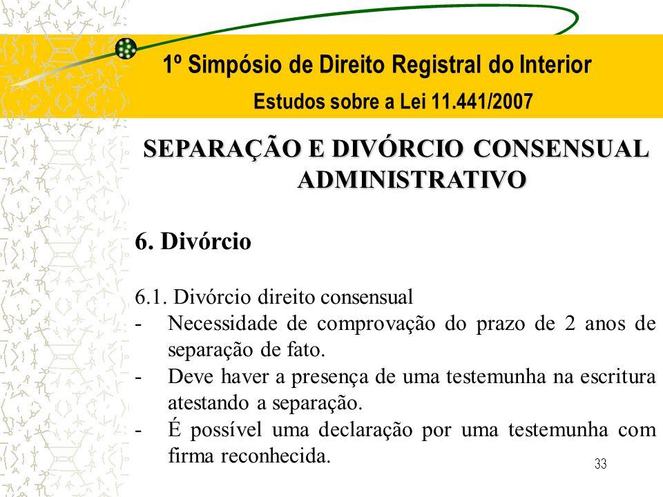 33 1º Simpósio de Direito Registral do Interior Estudos sobre a Lei 11.441/2007 SEPARAÇÃO E DIVÓRCIO CONSENSUAL ADMINISTRATIVO 6. Divórcio 6.1. Divórc
