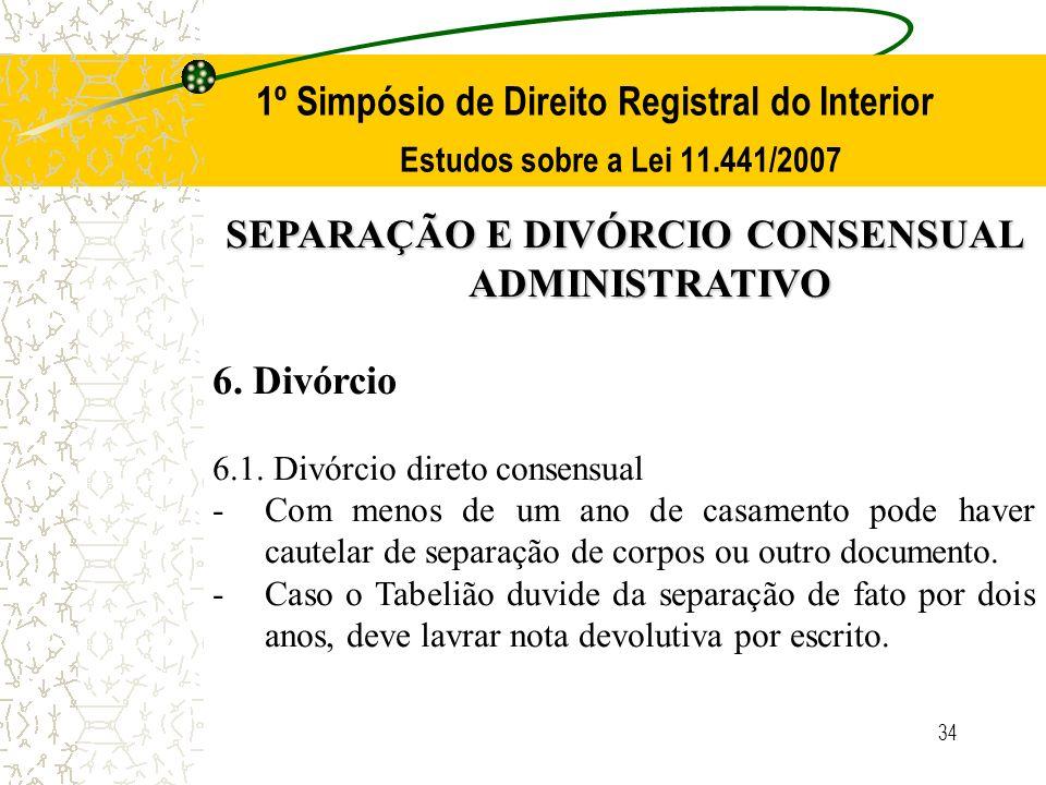 34 1º Simpósio de Direito Registral do Interior Estudos sobre a Lei 11.441/2007 SEPARAÇÃO E DIVÓRCIO CONSENSUAL ADMINISTRATIVO 6. Divórcio 6.1. Divórc