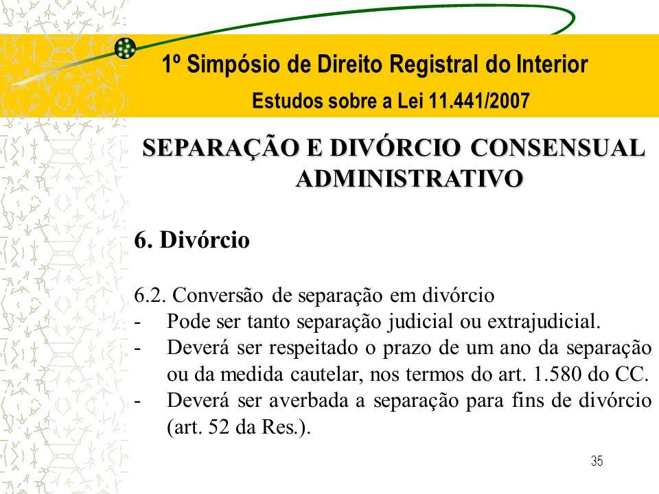 35 1º Simpósio de Direito Registral do Interior Estudos sobre a Lei 11.441/2007 SEPARAÇÃO E DIVÓRCIO CONSENSUAL ADMINISTRATIVO 6. Divórcio 6.2. Conver
