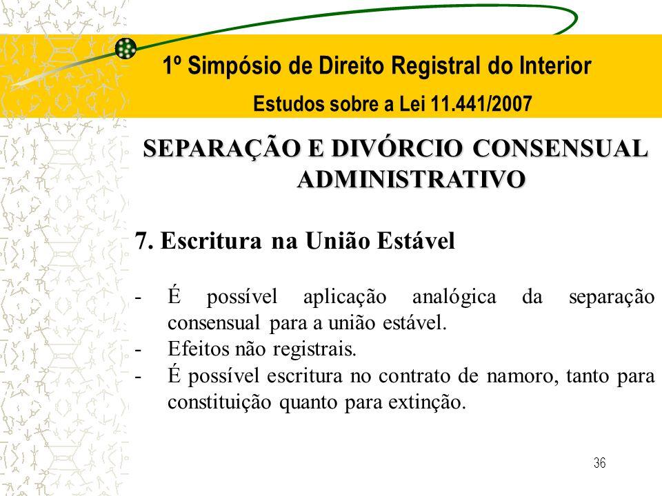 36 1º Simpósio de Direito Registral do Interior Estudos sobre a Lei 11.441/2007 SEPARAÇÃO E DIVÓRCIO CONSENSUAL ADMINISTRATIVO 7. Escritura na União E