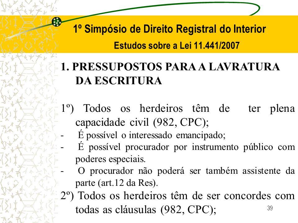 39 1º Simpósio de Direito Registral do Interior Estudos sobre a Lei 11.441/2007 1. PRESSUPOSTOS PARA A LAVRATURA DA ESCRITURA 1º) Todos os herdeiros t