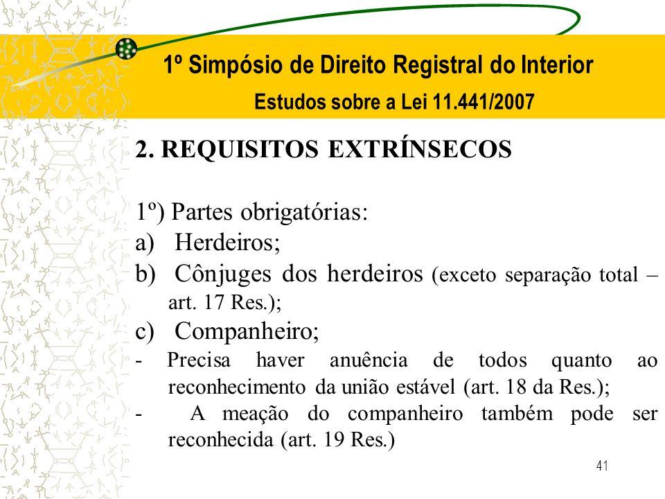 41 1º Simpósio de Direito Registral do Interior Estudos sobre a Lei 11.441/2007 2. REQUISITOS EXTRÍNSECOS 1º) Partes obrigatórias: a) Herdeiros; b) Cô