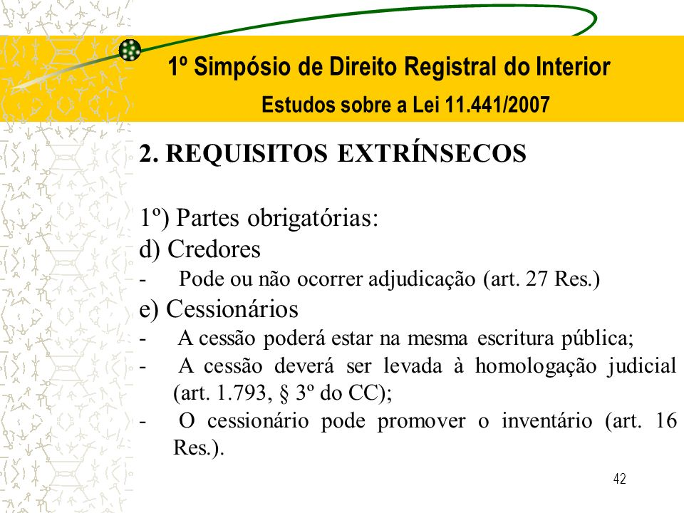42 1º Simpósio de Direito Registral do Interior Estudos sobre a Lei 11.441/2007 2. REQUISITOS EXTRÍNSECOS 1º) Partes obrigatórias: d) Credores - Pode