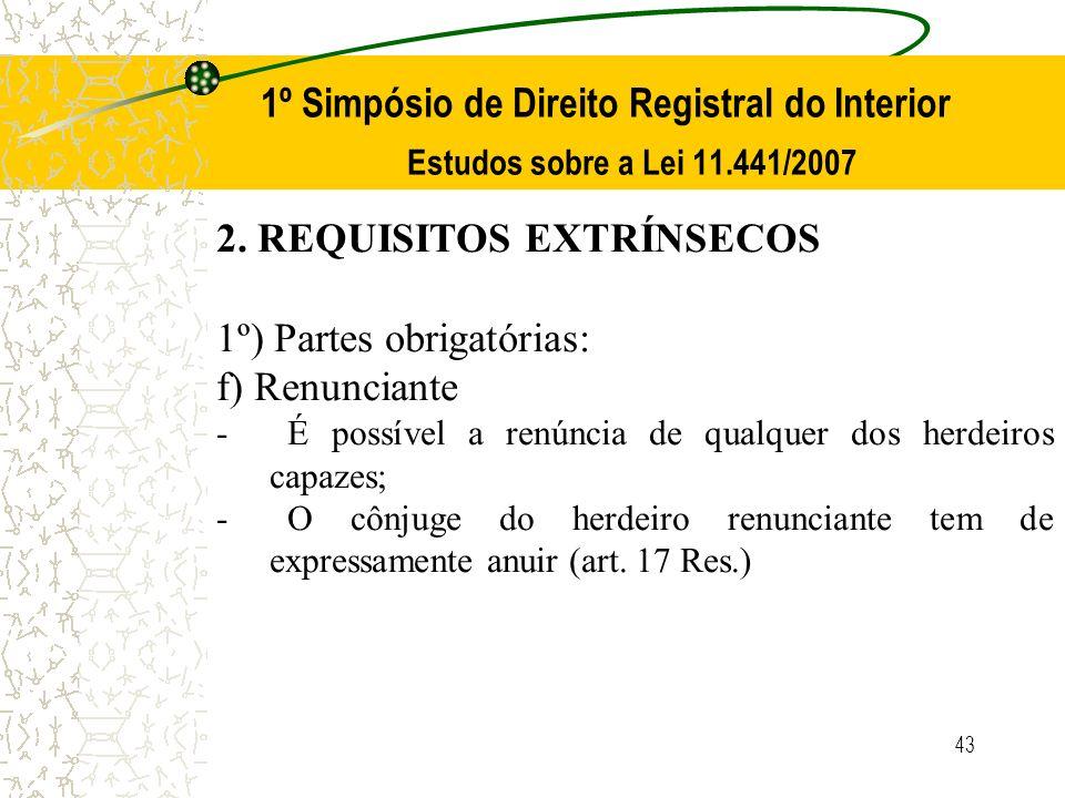 43 1º Simpósio de Direito Registral do Interior Estudos sobre a Lei 11.441/2007 2. REQUISITOS EXTRÍNSECOS 1º) Partes obrigatórias: f) Renunciante - É