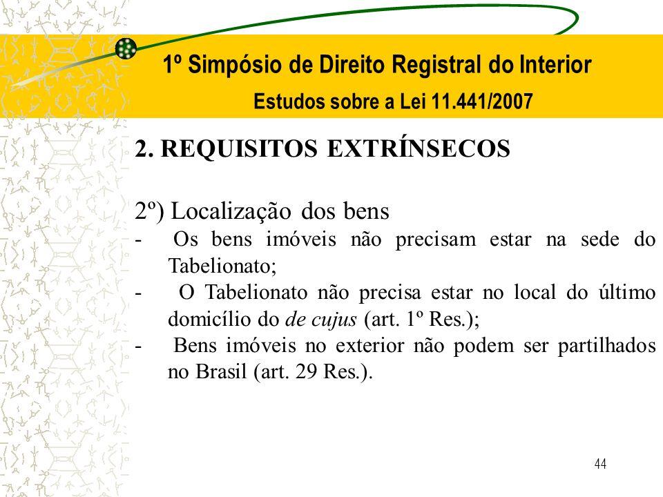 44 1º Simpósio de Direito Registral do Interior Estudos sobre a Lei 11.441/2007 2. REQUISITOS EXTRÍNSECOS 2º) Localização dos bens - Os bens imóveis n