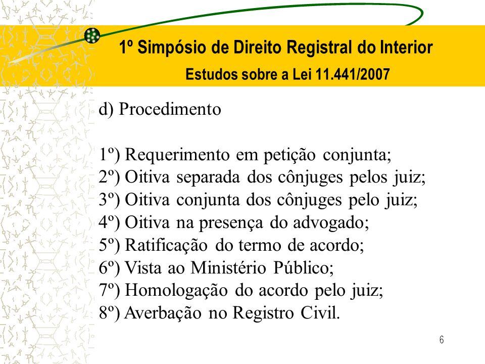 6 1º Simpósio de Direito Registral do Interior Estudos sobre a Lei 11.441/2007 d) Procedimento 1º) Requerimento em petição conjunta; 2º) Oitiva separa