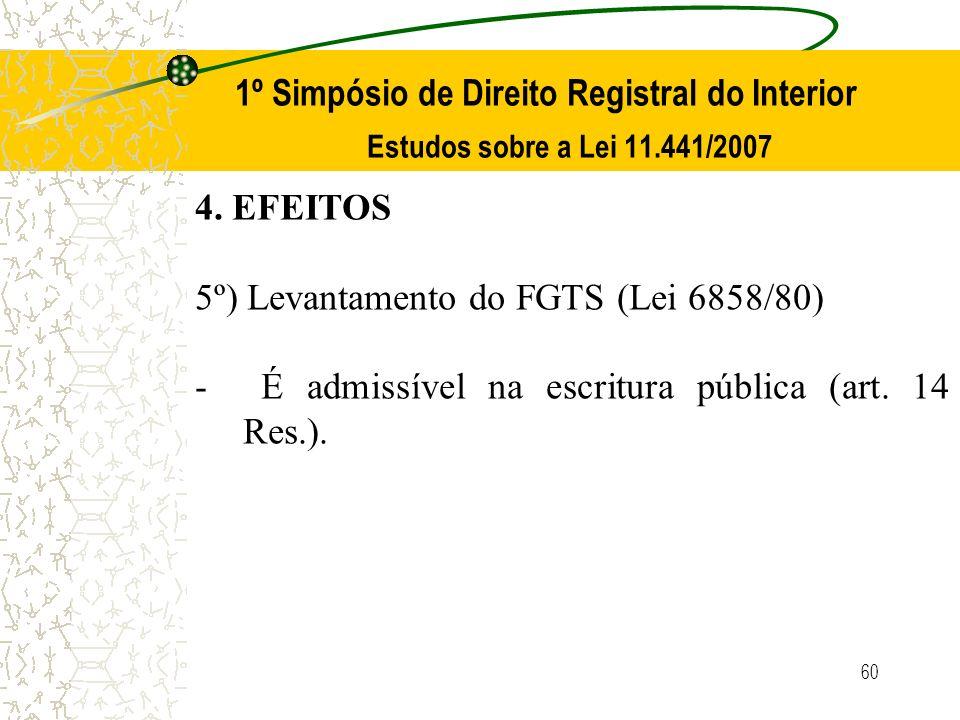 60 1º Simpósio de Direito Registral do Interior Estudos sobre a Lei 11.441/2007 4. EFEITOS 5º) Levantamento do FGTS (Lei 6858/80) - É admissível na es