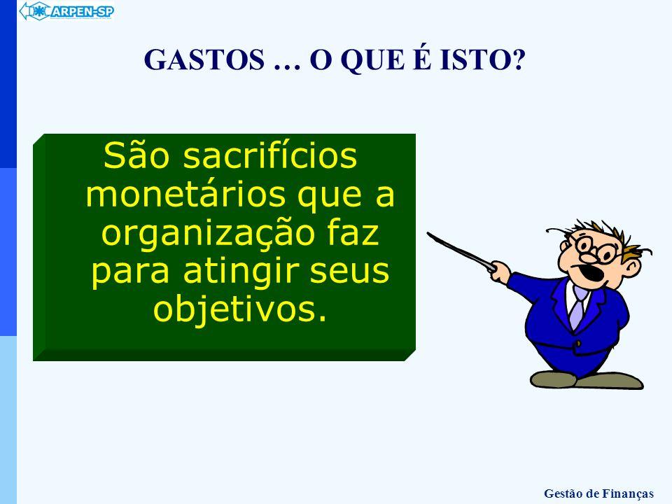 GASTOS … O QUE É ISTO? São sacrifícios monetários que a organização faz para atingir seus objetivos. Gestão de Finanças