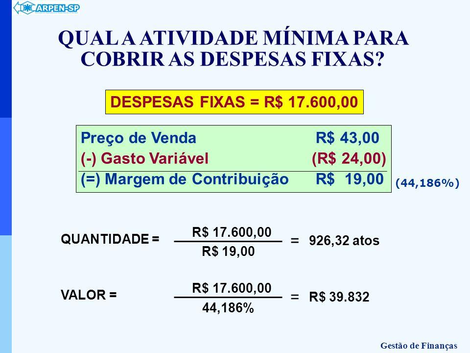 QUANTIDADE = R$ 17.600,00 R$ 19,00 = 926,32 atos DESPESAS FIXAS = R$ 17.600,00 Preço de Venda R$ 43,00 (-) Gasto Variável (R$ 24,00) (=) Margem de Con
