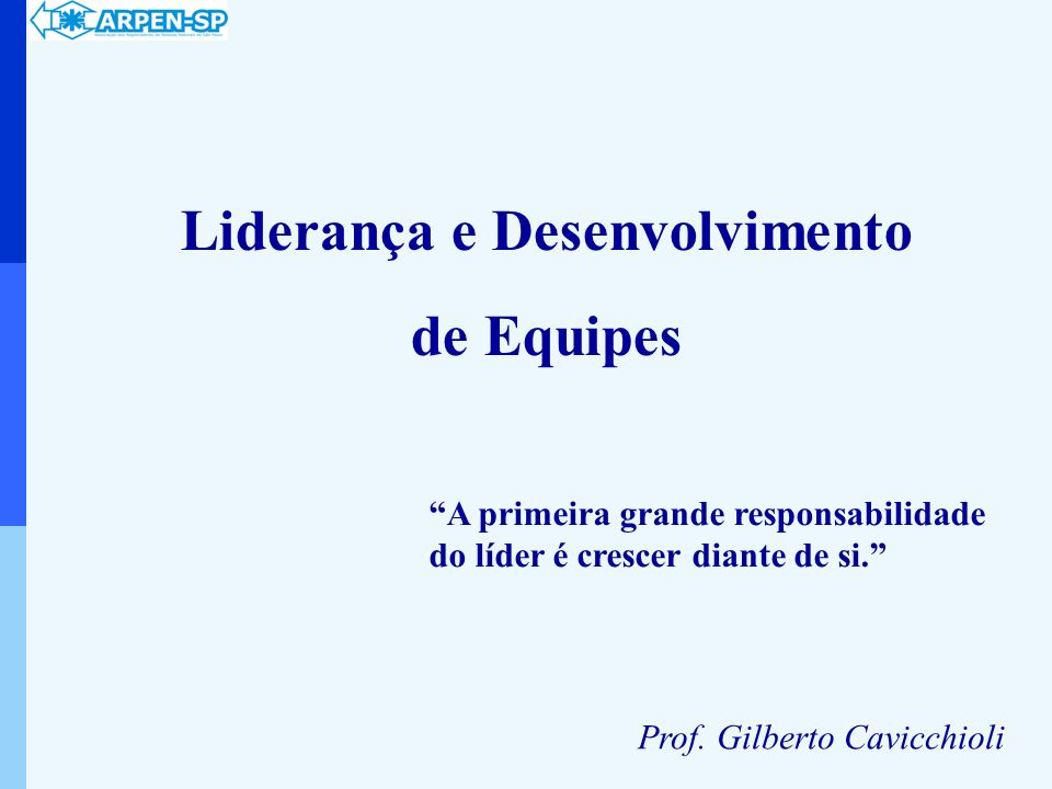 A primeira grande responsabilidade do líder é crescer diante de si. Liderança e Desenvolvimento de Equipes Prof. Gilberto Cavicchioli