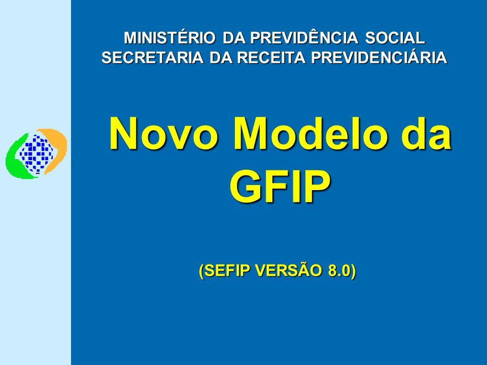 Novo Modelo da GFIP MINISTÉRIO DA PREVIDÊNCIA SOCIAL SECRETARIA DA RECEITA PREVIDENCIÁRIA (SEFIP VERSÃO 8.0)