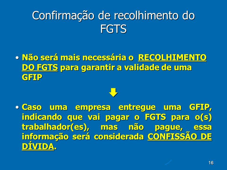 16 Confirmação de recolhimento do FGTS Não será mais necessária o RECOLHIMENTO DO FGTS para garantir a validade de uma GFIPNão será mais necessária o RECOLHIMENTO DO FGTS para garantir a validade de uma GFIP Caso uma empresa entregue uma GFIP, indicando que vai pagar o FGTS para o(s) trabalhador(es), mas não pague, essa informação será considerada CONFISSÃO DE DÍVIDA.Caso uma empresa entregue uma GFIP, indicando que vai pagar o FGTS para o(s) trabalhador(es), mas não pague, essa informação será considerada CONFISSÃO DE DÍVIDA.