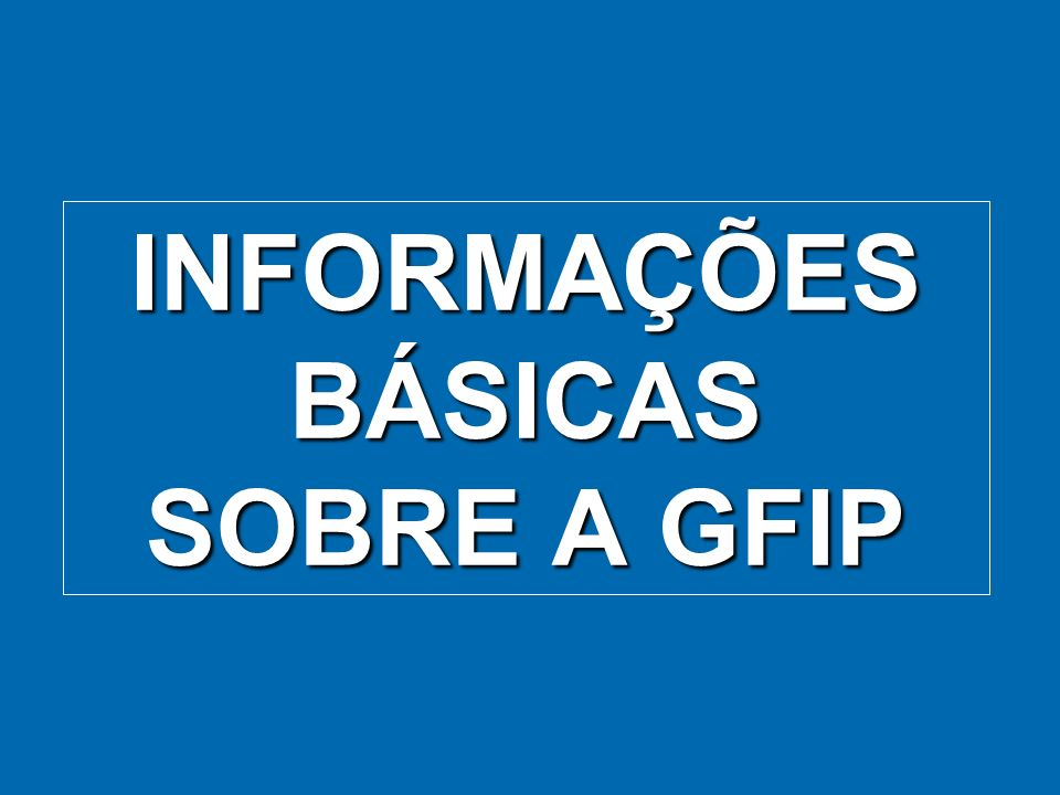 INFORMAÇÕES BÁSICAS SOBRE A GFIP